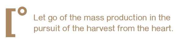 Let go of the mass production in the pursuit of the harvest from the heart